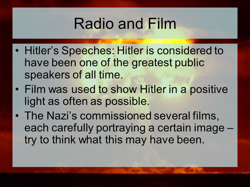 Radio and Film Hitler's Speeches: Hitler is considered to have been one of the greatest public speakers of all time.