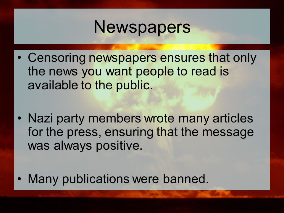Newspapers Censoring newspapers ensures that only the news you want people to read is available to the public.