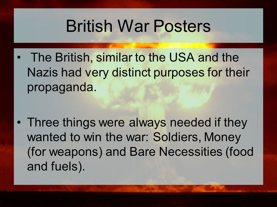 British War Posters The British, similar to the USA and the Nazis had very distinct purposes for their propaganda.