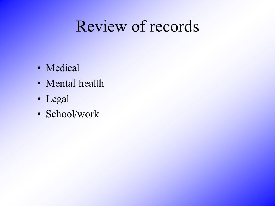 Review of records Medical Mental health Legal School/work
