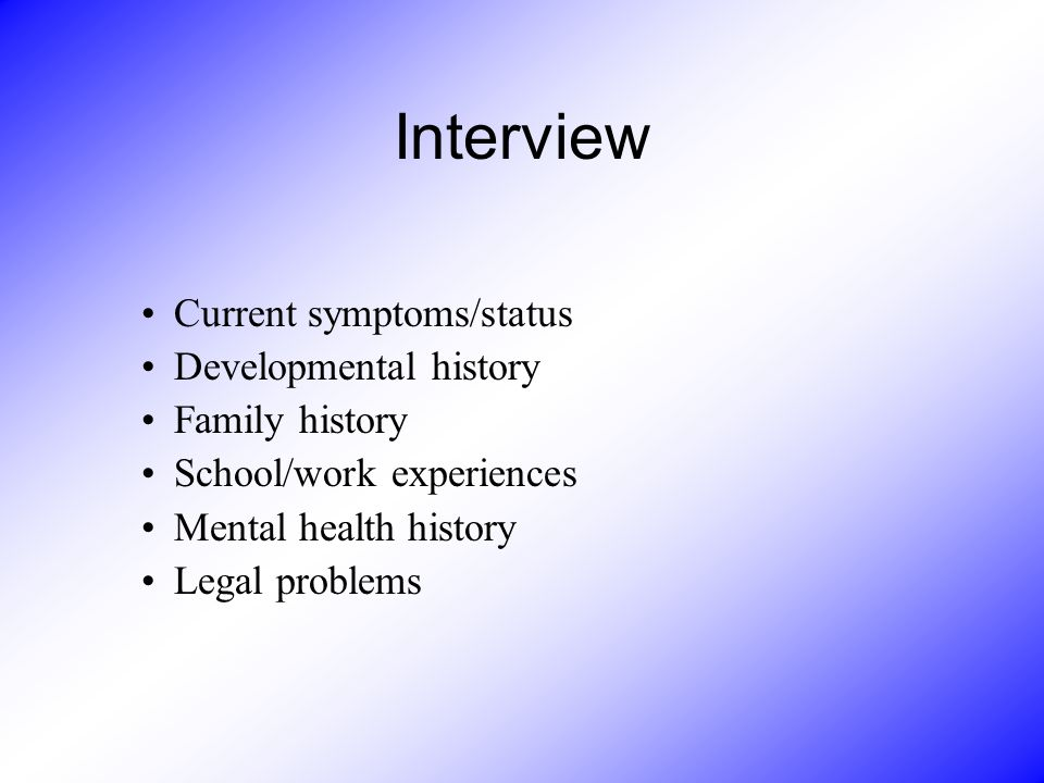 Interview Current symptoms/status Developmental history Family history