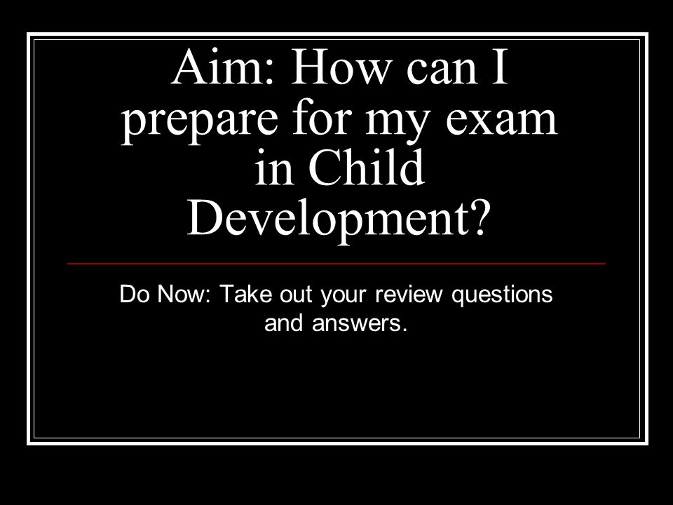 Aim: How can I prepare for my exam in Child Development