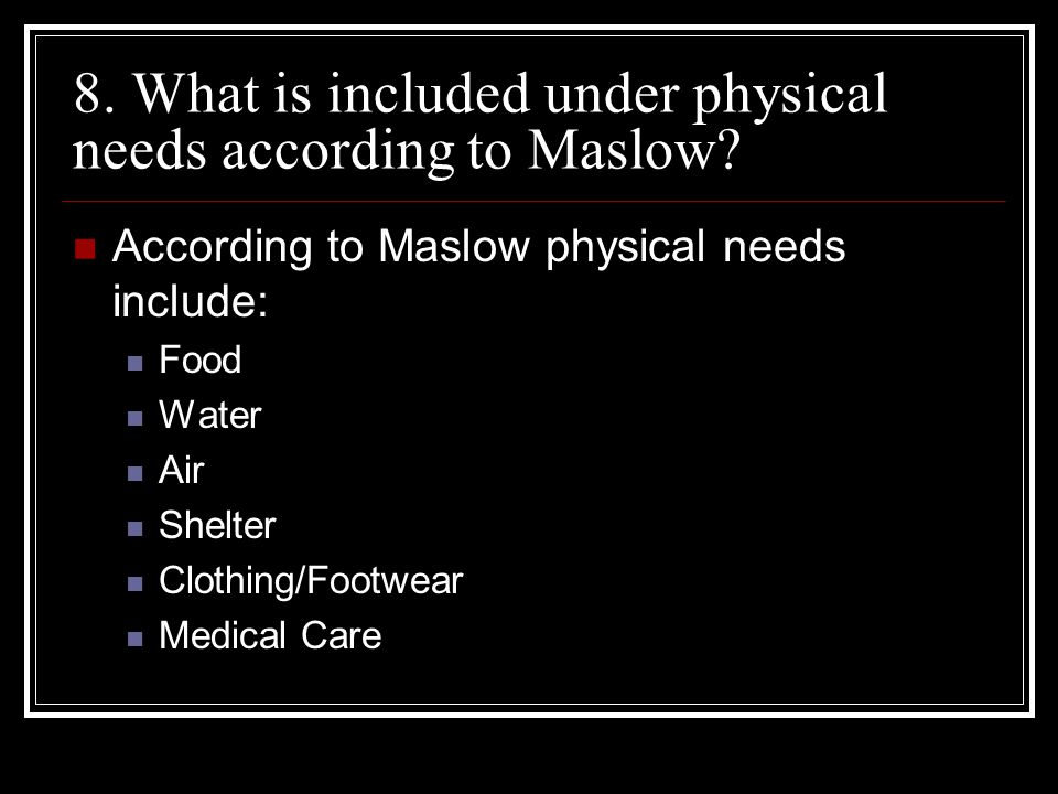 8. What is included under physical needs according to Maslow