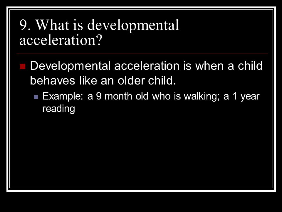 9. What is developmental acceleration