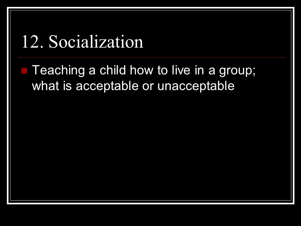 12. Socialization Teaching a child how to live in a group; what is acceptable or unacceptable