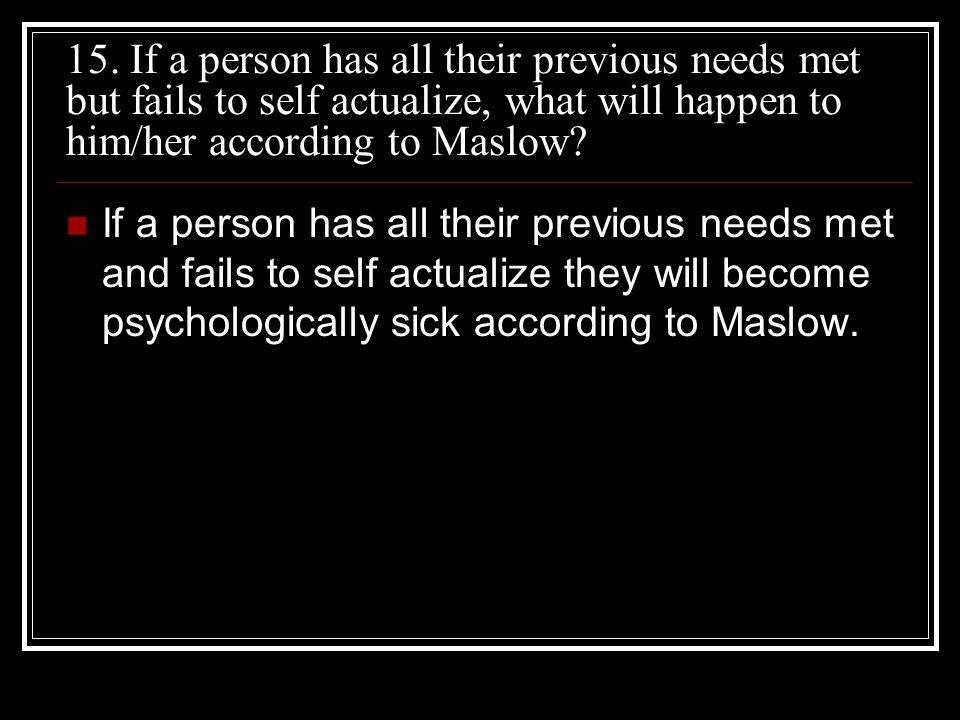 15. If a person has all their previous needs met but fails to self actualize, what will happen to him/her according to Maslow
