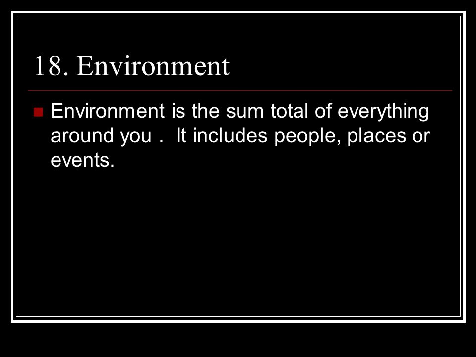 18. Environment Environment is the sum total of everything around you .