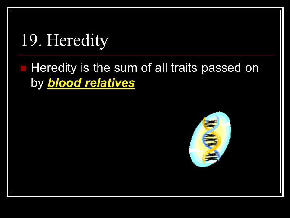 19. Heredity Heredity is the sum of all traits passed on by blood relatives
