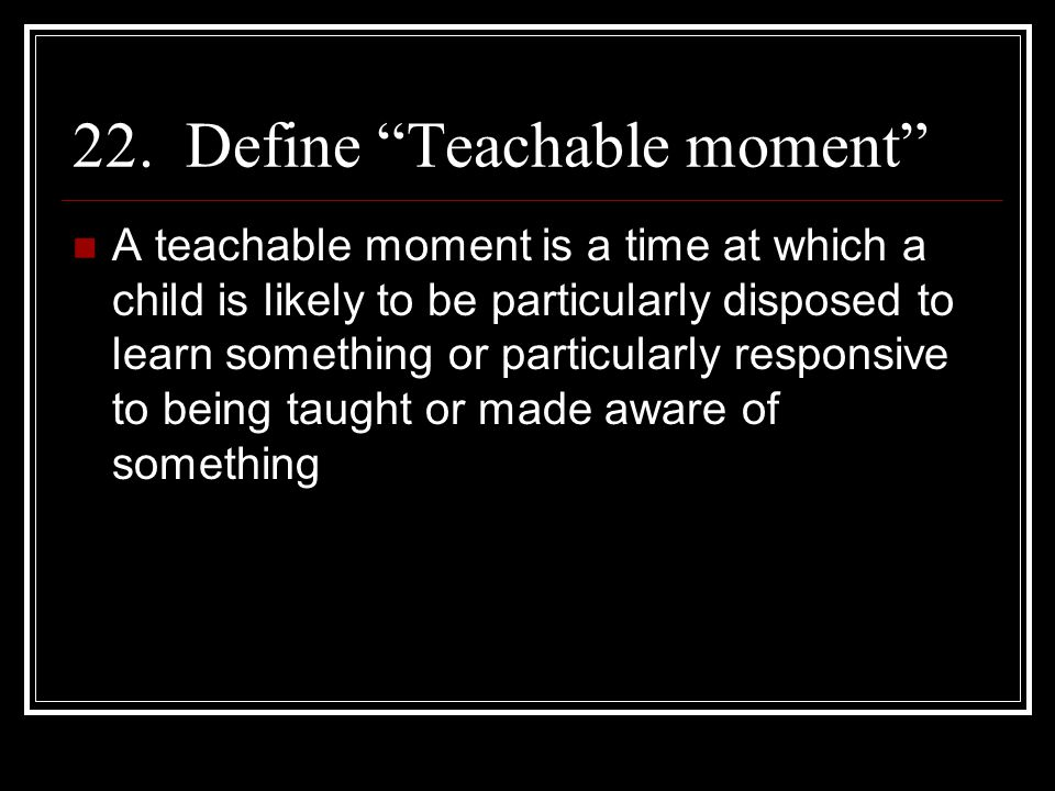 22. Define Teachable moment