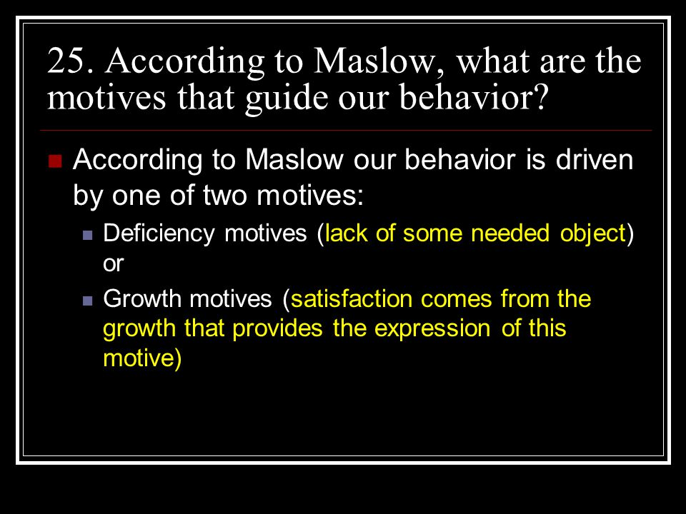 25. According to Maslow, what are the motives that guide our behavior