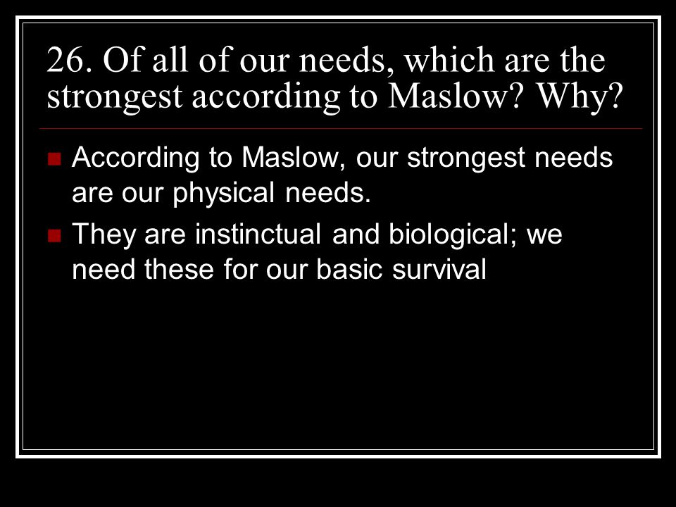 26. Of all of our needs, which are the strongest according to Maslow
