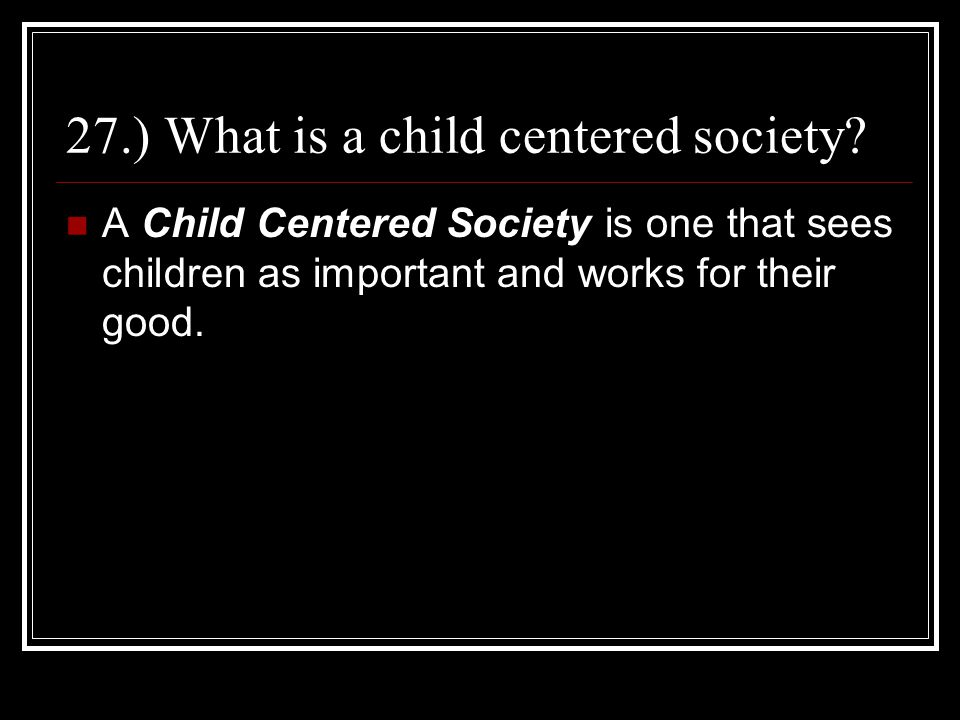 27.) What is a child centered society
