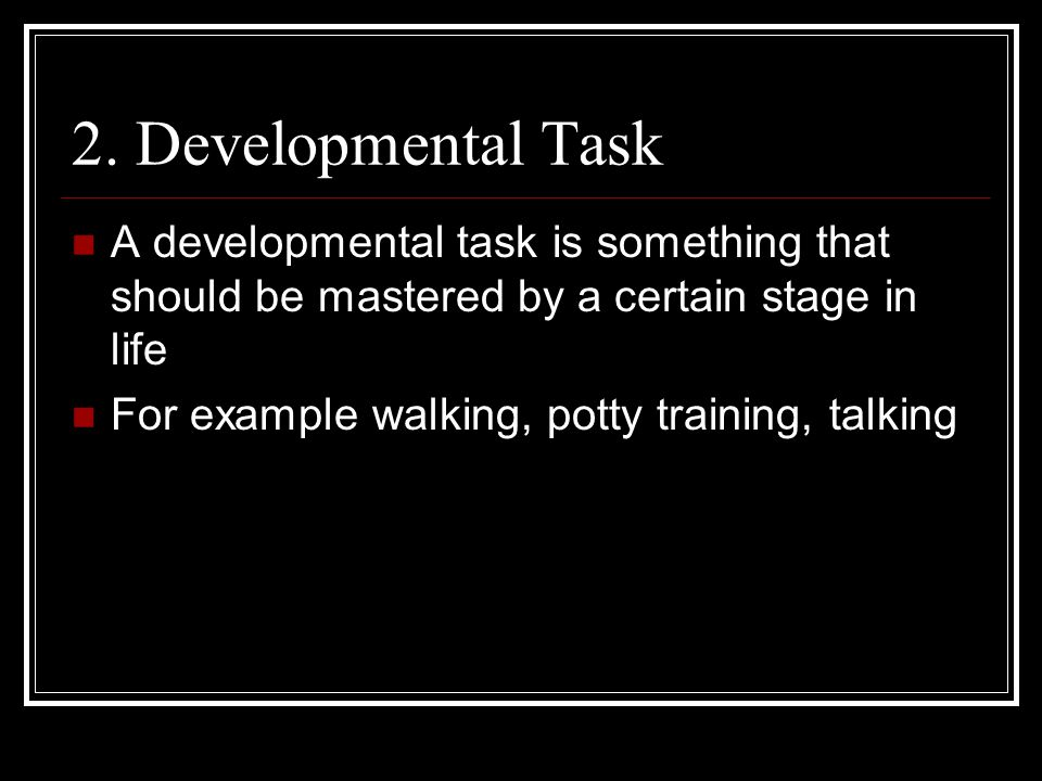 2. Developmental Task A developmental task is something that should be mastered by a certain stage in life.