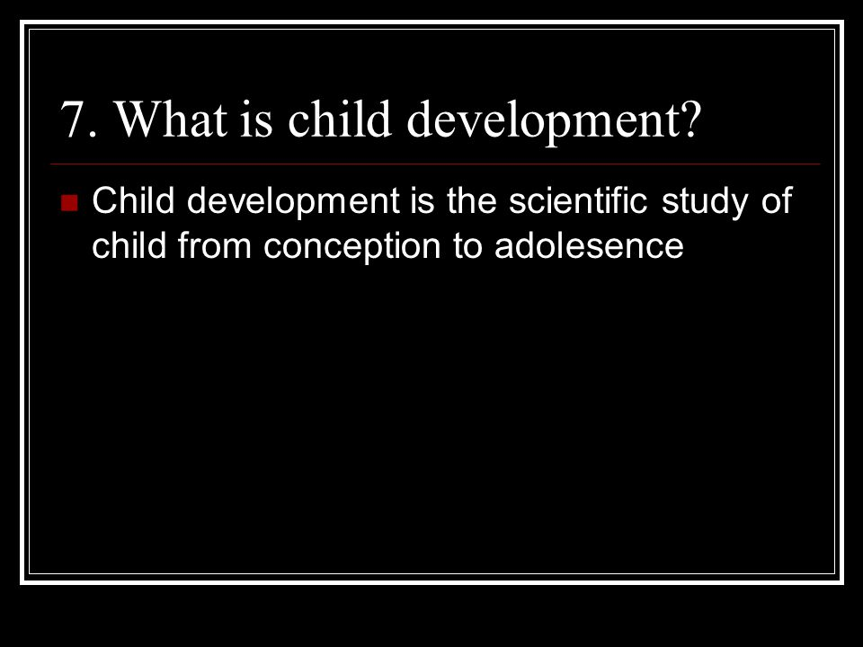 7. What is child development