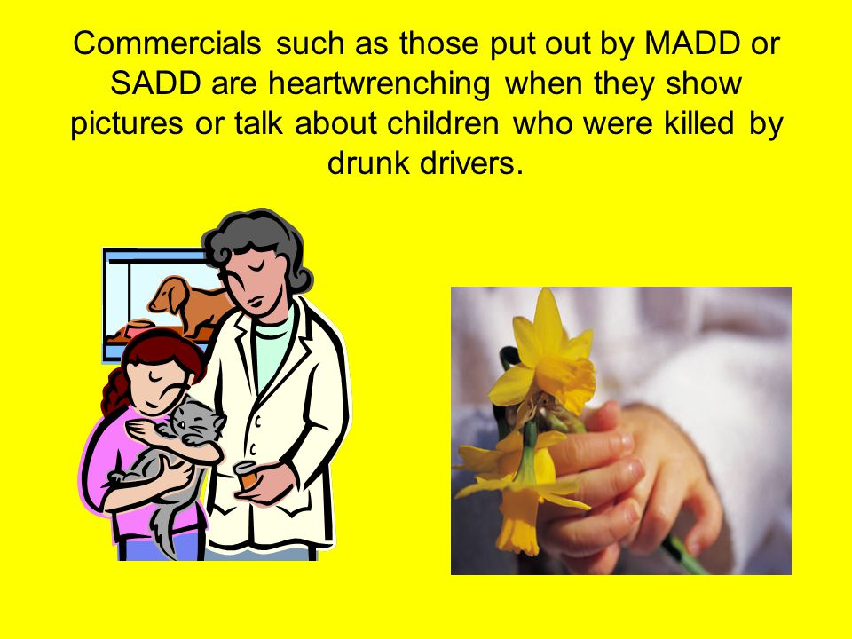 Commercials such as those put out by MADD or SADD are heartwrenching when they show pictures or talk about children who were killed by drunk drivers.