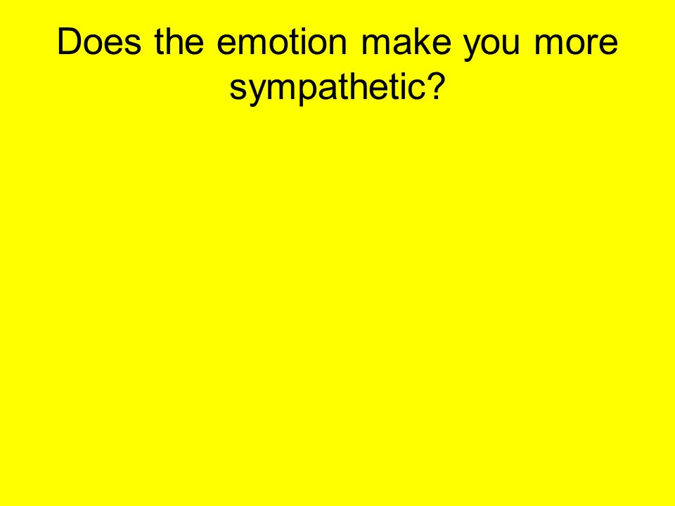 Does the emotion make you more sympathetic