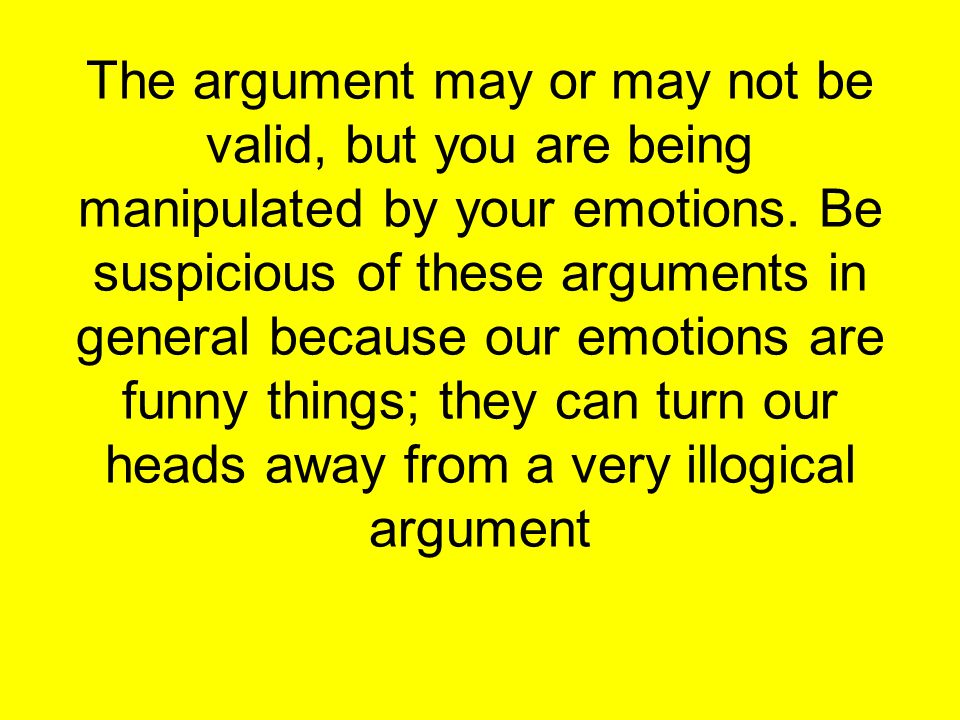 The argument may or may not be valid, but you are being manipulated by your emotions.