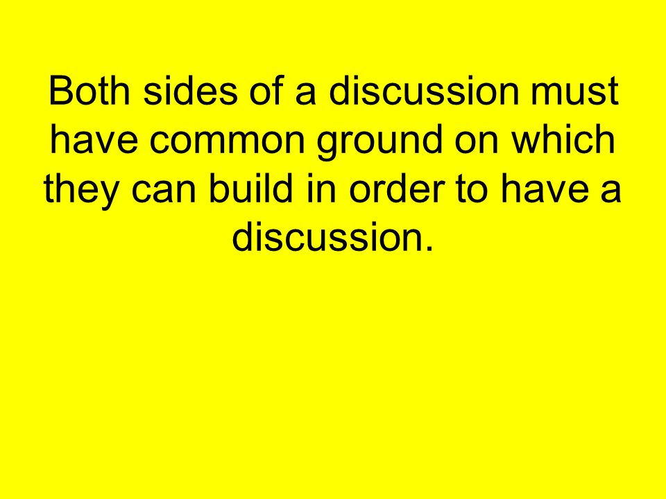 Both sides of a discussion must have common ground on which they can build in order to have a discussion.