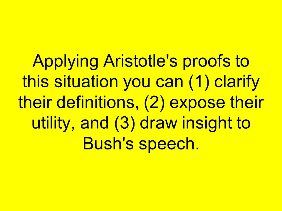 Applying Aristotle s proofs to this situation you can (1) clarify their definitions, (2) expose their utility, and (3) draw insight to Bush s speech.