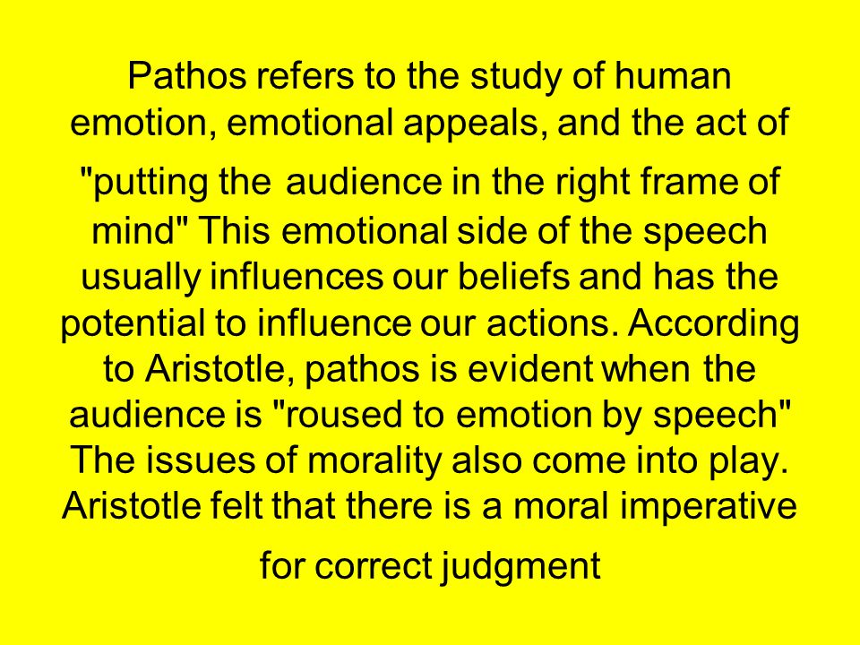 Pathos refers to the study of human emotion, emotional appeals, and the act of putting the audience in the right frame of mind This emotional side of the speech usually influences our beliefs and has the potential to influence our actions.