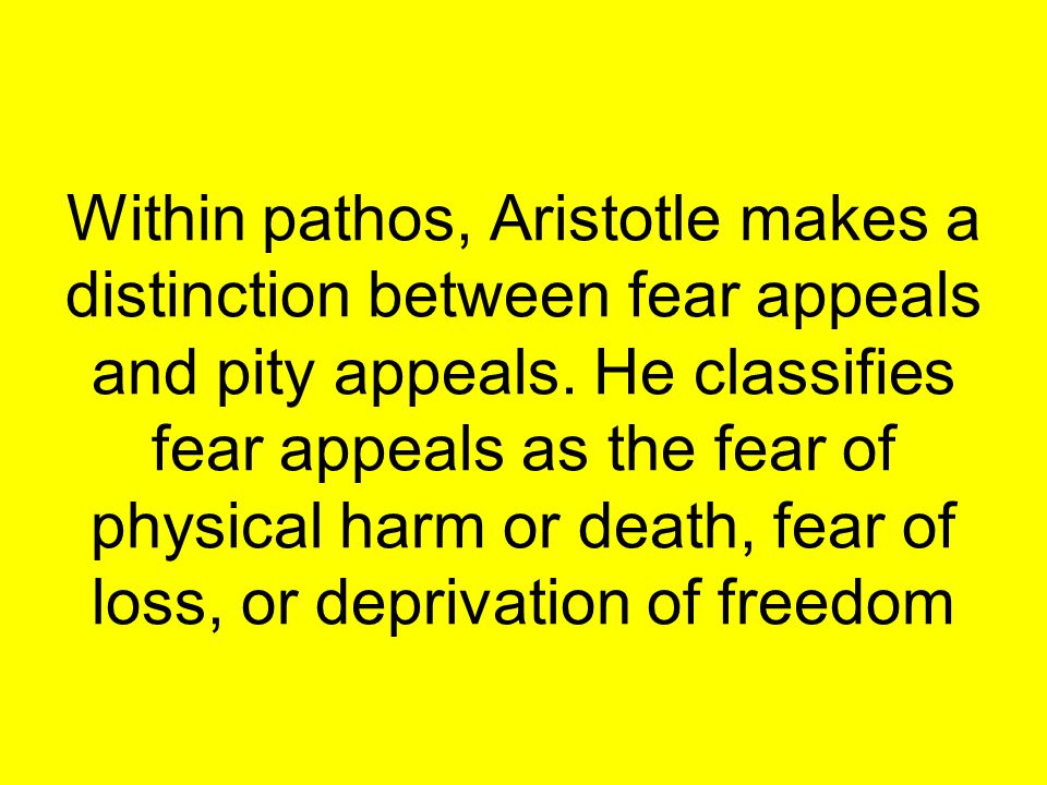 Within pathos, Aristotle makes a distinction between fear appeals and pity appeals.