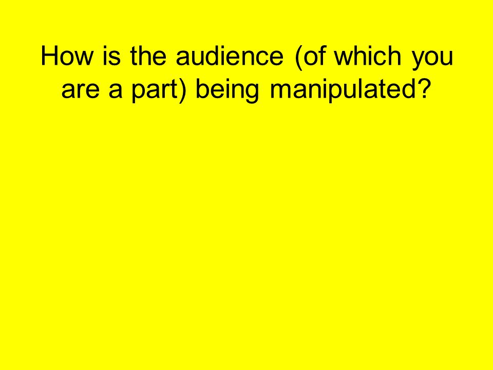 How is the audience (of which you are a part) being manipulated