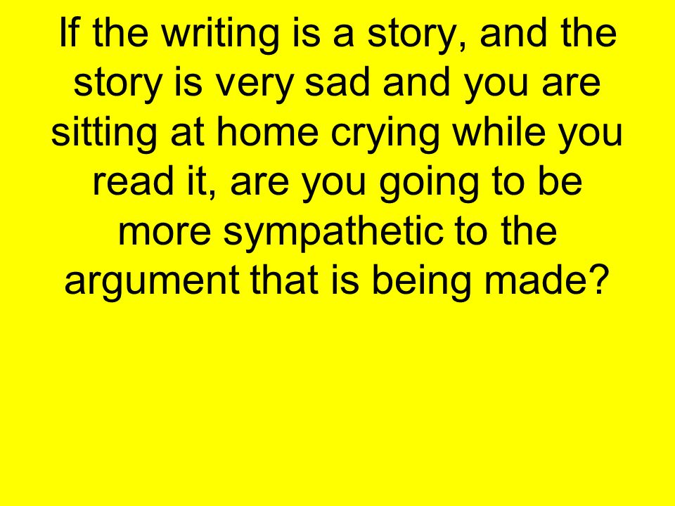 If the writing is a story, and the story is very sad and you are sitting at home crying while you read it, are you going to be more sympathetic to the argument that is being made