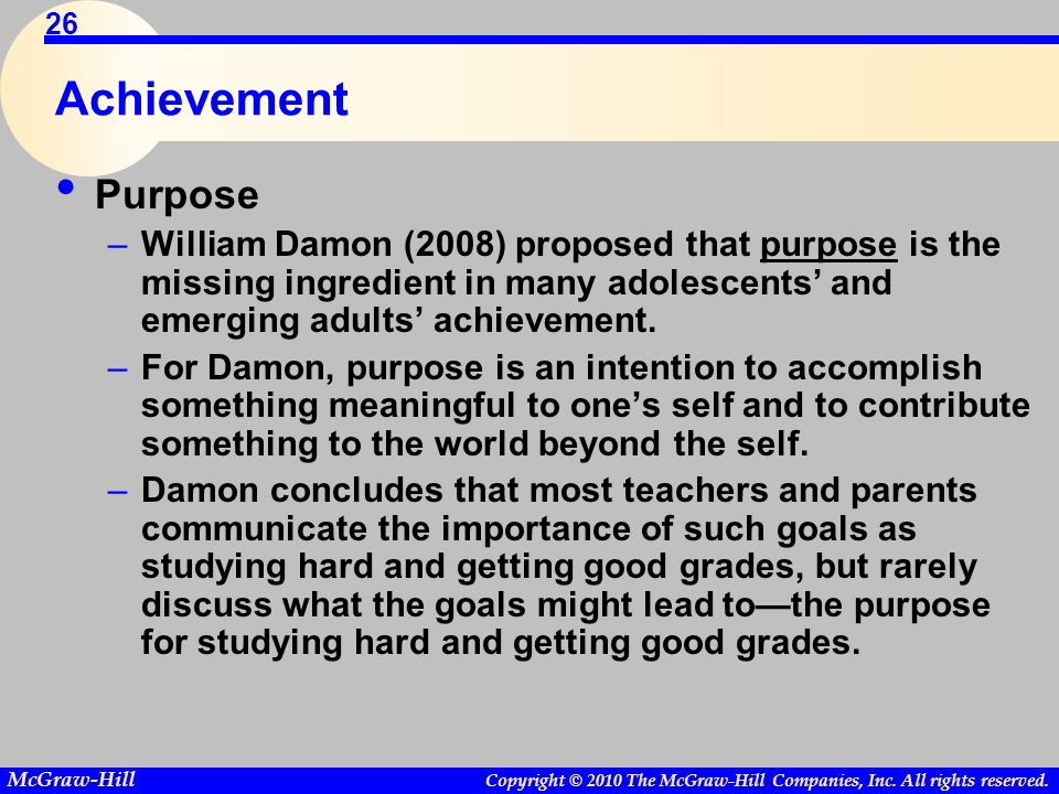 Achievement Purpose. William Damon (2008) proposed that purpose is the missing ingredient in many adolescents' and emerging adults' achievement.