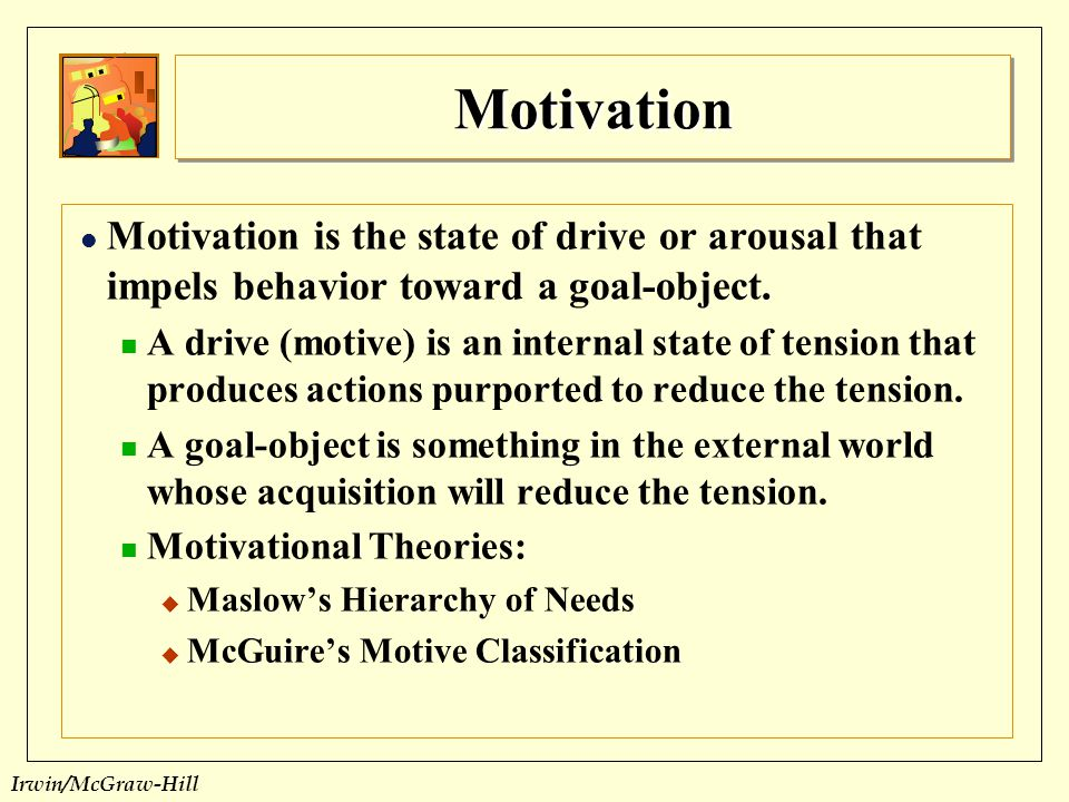 Motivation Motivation is the state of drive or arousal that impels behavior toward a goal-object.