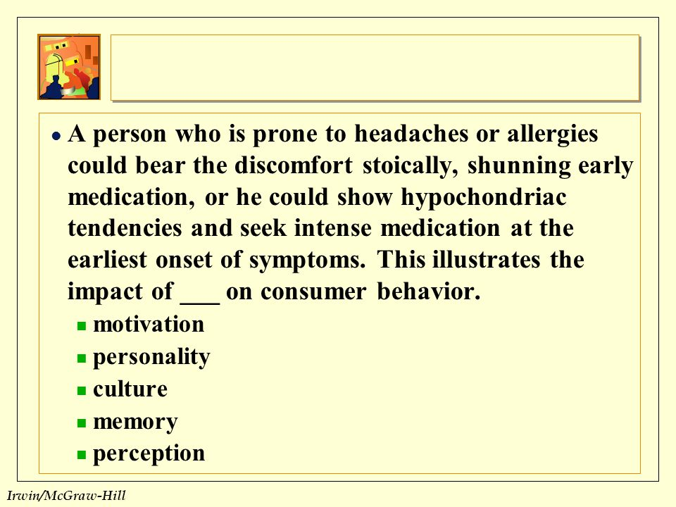 A person who is prone to headaches or allergies could bear the discomfort stoically, shunning early medication, or he could show hypochondriac tendencies and seek intense medication at the earliest onset of symptoms. This illustrates the impact of ___ on consumer behavior.