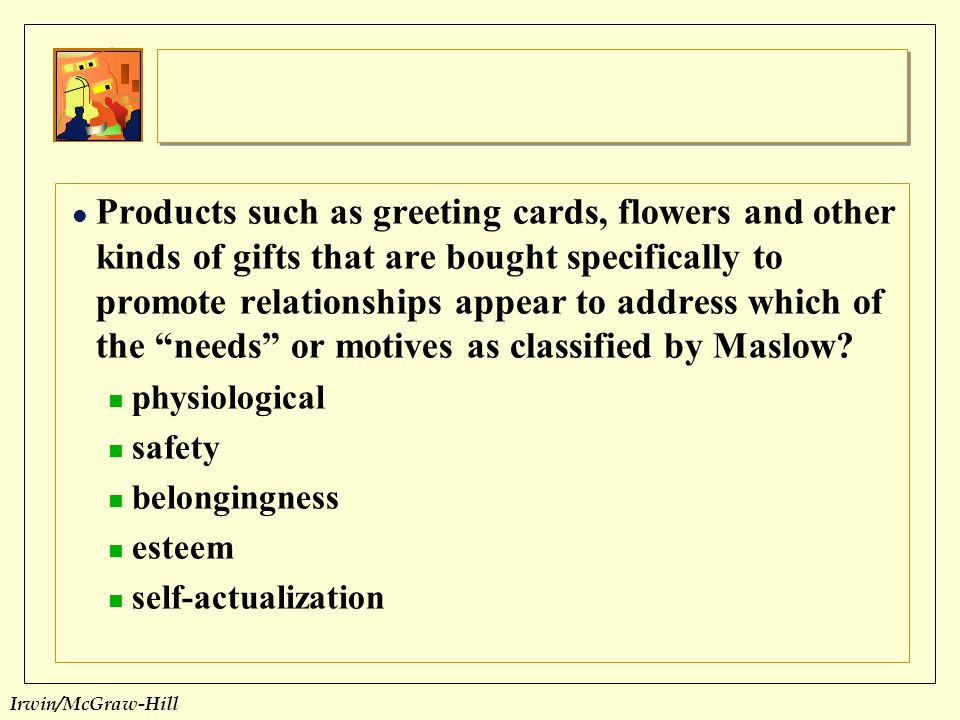 Products such as greeting cards, flowers and other kinds of gifts that are bought specifically to promote relationships appear to address which of the needs or motives as classified by Maslow