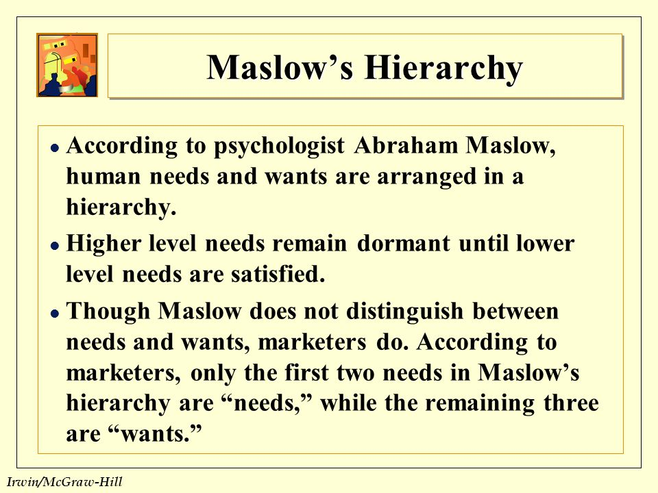 Maslow's Hierarchy According to psychologist Abraham Maslow, human needs and wants are arranged in a hierarchy.
