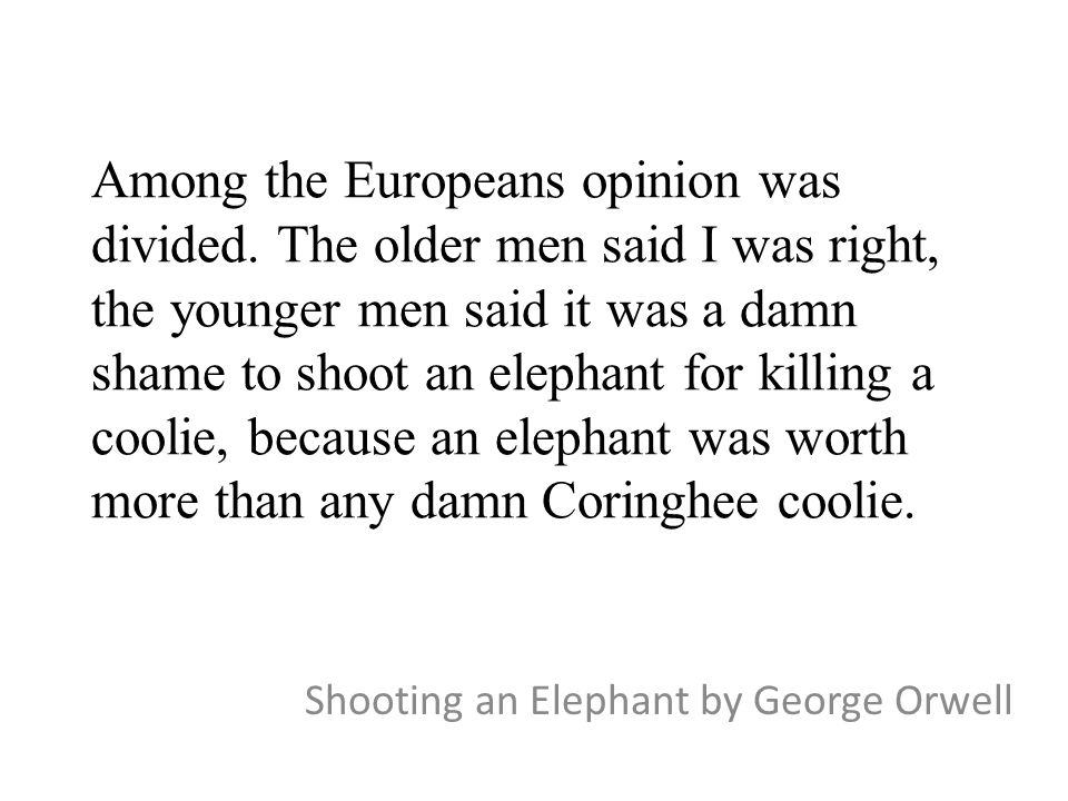 "the rhetorical and language strategy in shooting an elephant an essay by george orwell For my rhetorical analysis paper, i am choosing to analyze an argumentative essay my main preference of writer is currently george orwell, but i am scanning a series of essays i analyzed his essay about the english language in high school we also discussed his ""shooting an elephant"" essay in."