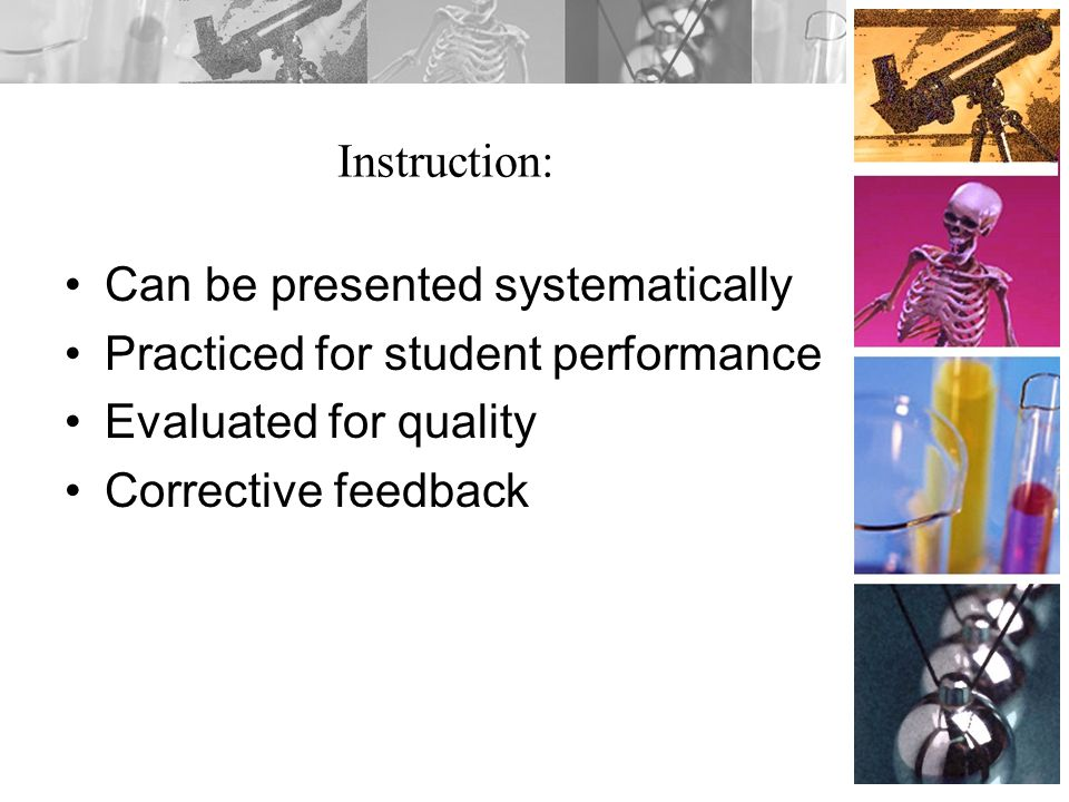 Instruction: Can be presented systematically. Practiced for student performance. Evaluated for quality.