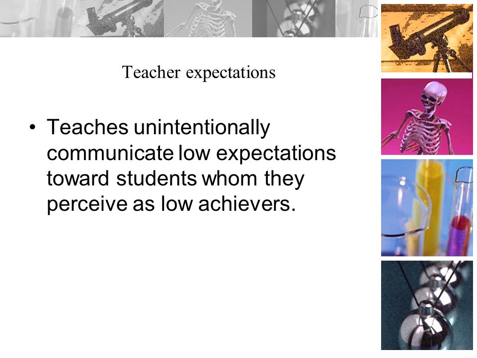 Teacher expectations Teaches unintentionally communicate low expectations toward students whom they perceive as low achievers.