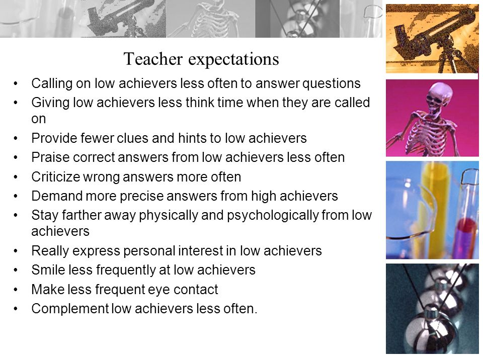Teacher expectations Calling on low achievers less often to answer questions. Giving low achievers less think time when they are called on.