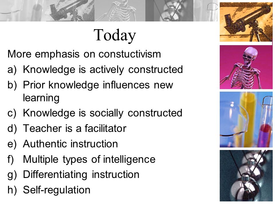 Today More emphasis on constuctivism Knowledge is actively constructed