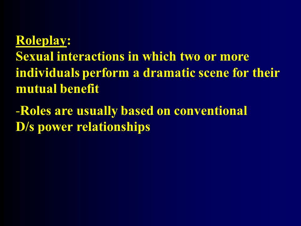 Roleplay: Sexual interactions in which two or more. individuals perform a dramatic scene for their.