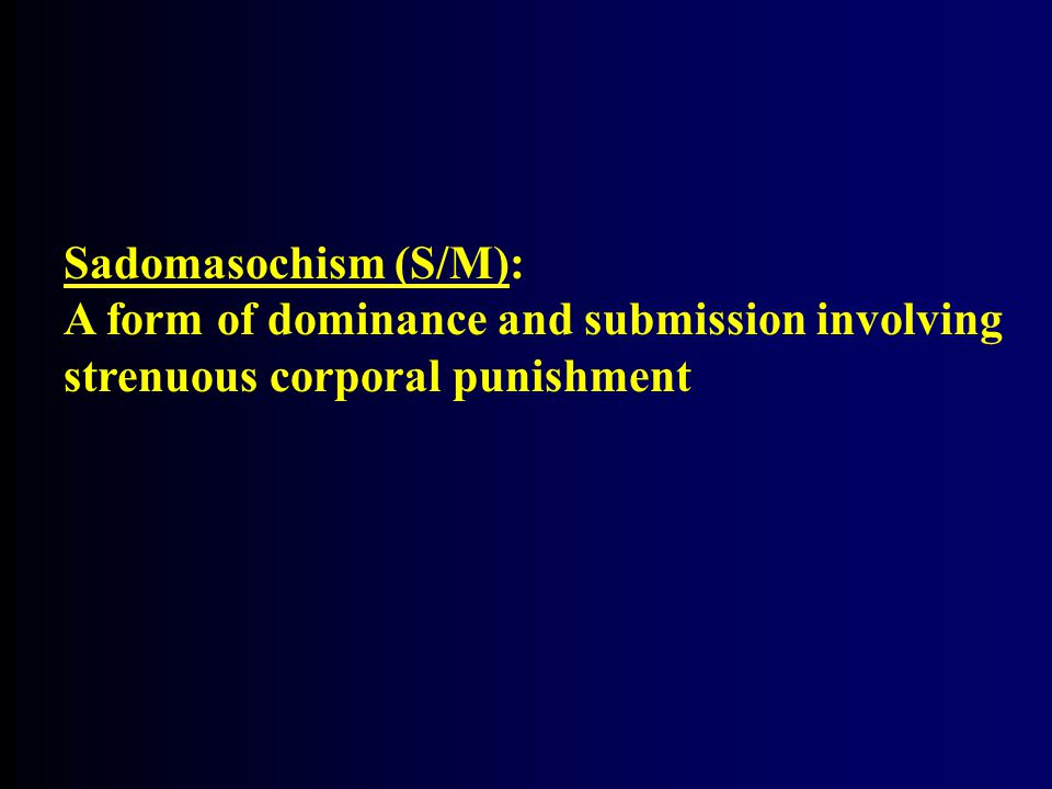 Sadomasochism (S/M): A form of dominance and submission involving strenuous corporal punishment