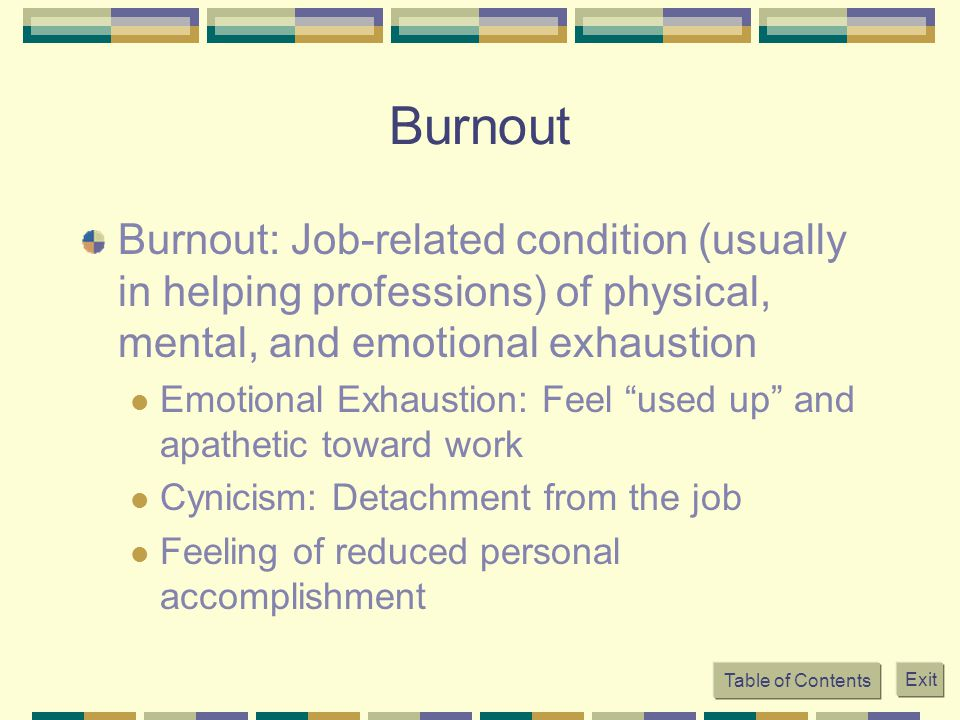 Burnout Burnout: Job-related condition (usually in helping professions) of physical, mental, and emotional exhaustion.