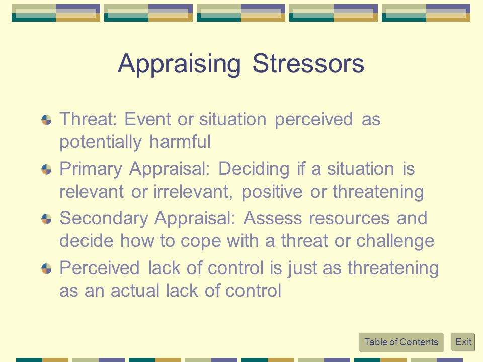 Appraising Stressors Threat: Event or situation perceived as potentially harmful.