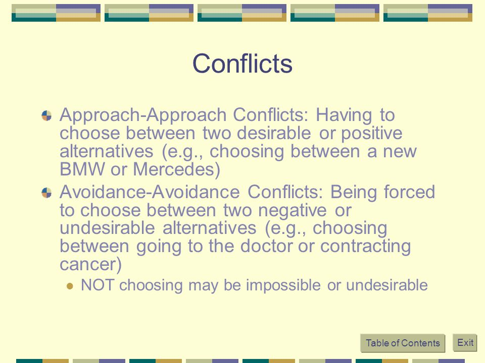 Conflicts Approach-Approach Conflicts: Having to choose between two desirable or positive alternatives (e.g., choosing between a new BMW or Mercedes)