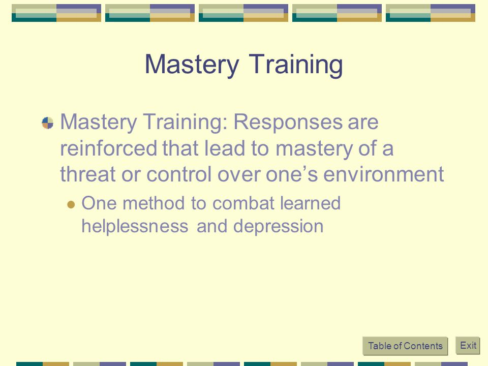 Mastery Training Mastery Training: Responses are reinforced that lead to mastery of a threat or control over one's environment.