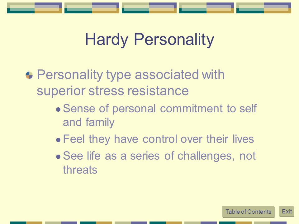 Hardy Personality Personality type associated with superior stress resistance. Sense of personal commitment to self and family.