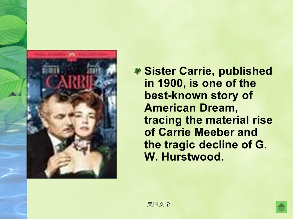 Sister Carrie, published in 1900, is one of the best-known story of American Dream, tracing the material rise of Carrie Meeber and the tragic decline of G. W. Hurstwood.
