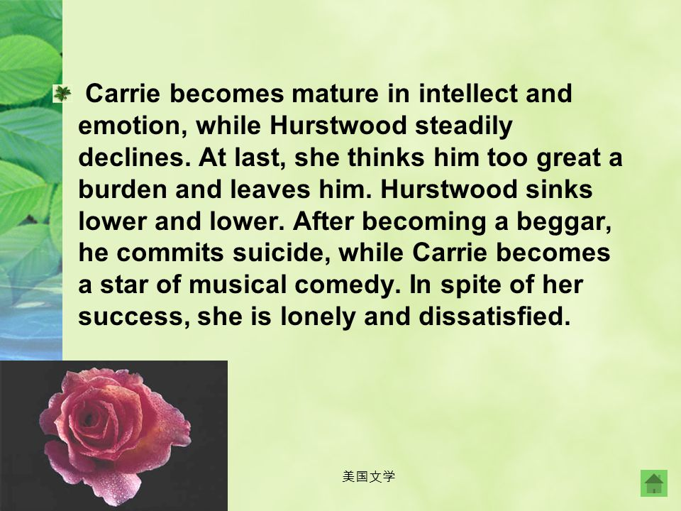 Carrie becomes mature in intellect and emotion, while Hurstwood steadily declines. At last, she thinks him too great a burden and leaves him. Hurstwood sinks lower and lower. After becoming a beggar, he commits suicide, while Carrie becomes a star of musical comedy. In spite of her success, she is lonely and dissatisfied.