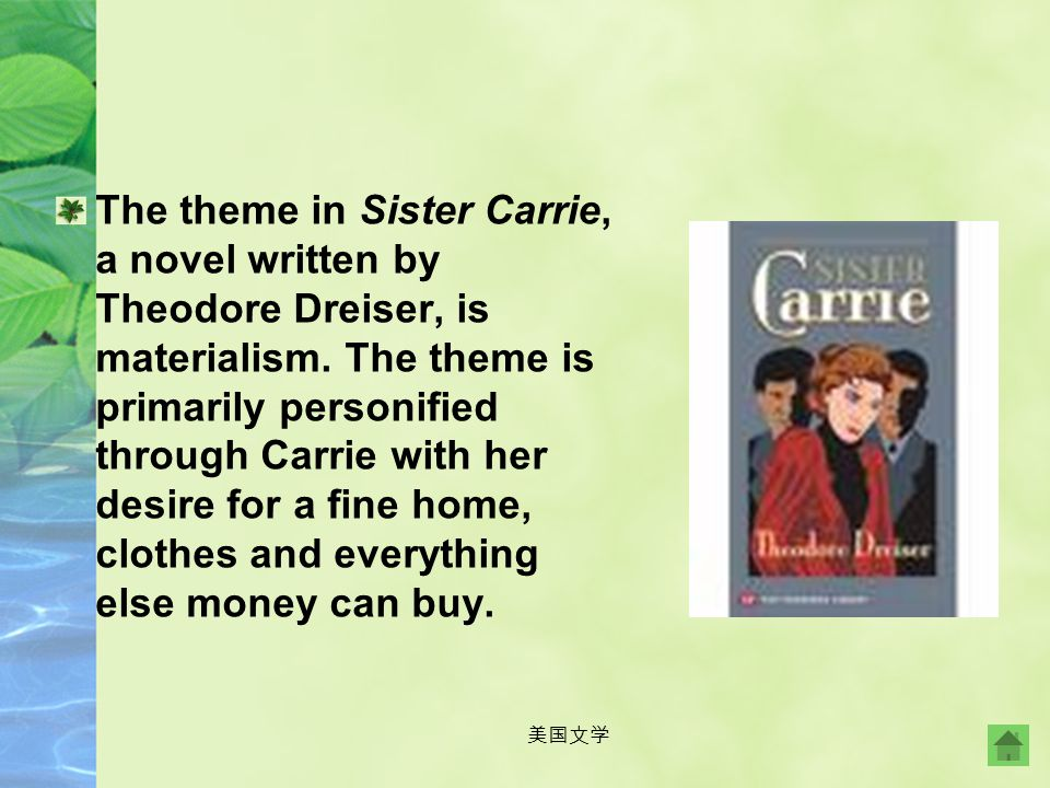 The theme in Sister Carrie, a novel written by Theodore Dreiser, is materialism. The theme is primarily personified through Carrie with her desire for a fine home, clothes and everything else money can buy.
