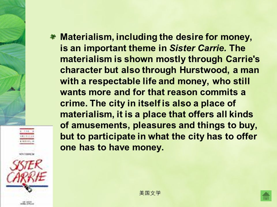 Materialism, including the desire for money, is an important theme in Sister Carrie. The materialism is shown mostly through Carrie s character but also through Hurstwood, a man with a respectable life and money, who still wants more and for that reason commits a crime. The city in itself is also a place of materialism, it is a place that offers all kinds of amusements, pleasures and things to buy, but to participate in what the city has to offer one has to have money.
