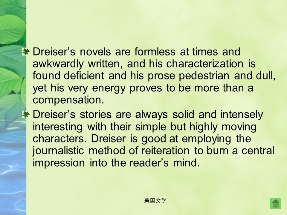 Dreiser's novels are formless at times and awkwardly written, and his characterization is found deficient and his prose pedestrian and dull, yet his very energy proves to be more than a compensation.