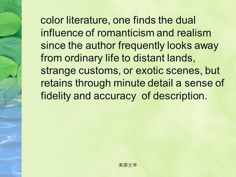 color literature, one finds the dual influence of romanticism and realism since the author frequently looks away from ordinary life to distant lands, strange customs, or exotic scenes, but retains through minute detail a sense of fidelity and accuracy of description.